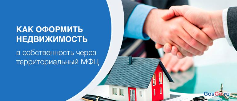 Как оформить недвижимость в собственность через территориальный МФЦ